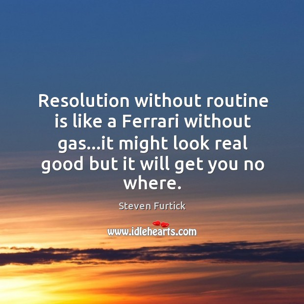 Resolution without routine is like a Ferrari without gas…it might look Steven Furtick Picture Quote