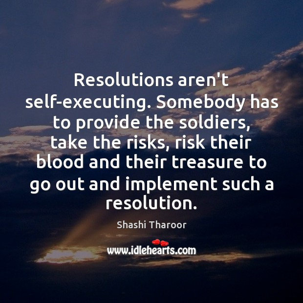 Resolutions aren't self-executing. Somebody has to provide the soldiers, take the risks, Shashi Tharoor Picture Quote