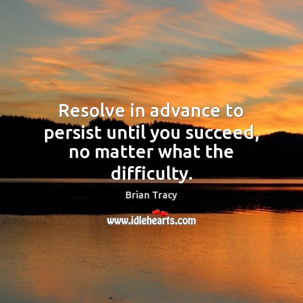 Image, Resolve in advance to persist until you succeed, no matter what the difficulty.