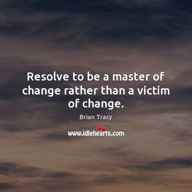 Resolve to be a master of change rather than a victim of change. Brian Tracy Picture Quote