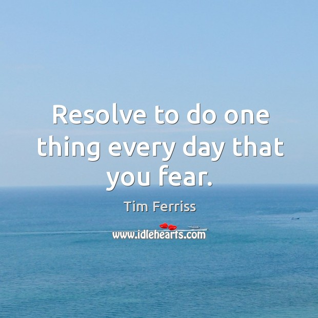 Resolve to do one thing every day that you fear. Image