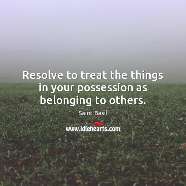 Resolve to treat the things in your possession as belonging to others. Image