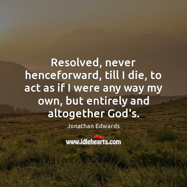 Resolved, never henceforward, till I die, to act as if I were Jonathan Edwards Picture Quote