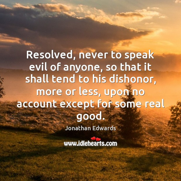 Resolved, never to speak evil of anyone, so that it shall tend Jonathan Edwards Picture Quote