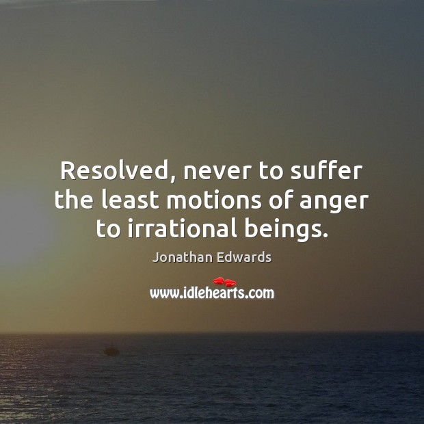 Resolved, never to suffer the least motions of anger to irrational beings. Jonathan Edwards Picture Quote