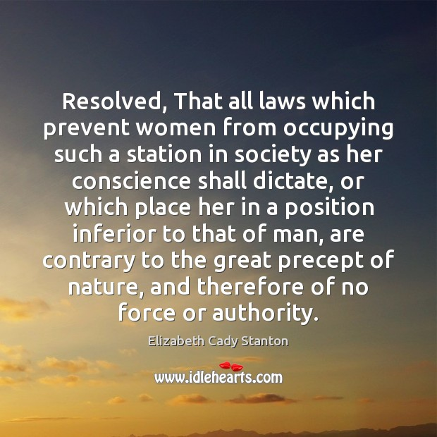 Resolved, That all laws which prevent women from occupying such a station Elizabeth Cady Stanton Picture Quote