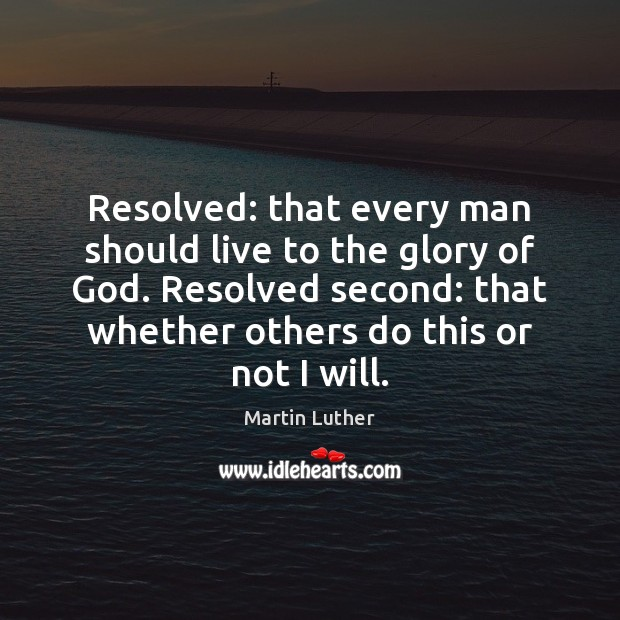 Resolved: that every man should live to the glory of God. Resolved Martin Luther Picture Quote