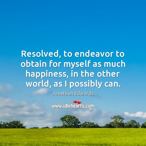Resolved, to endeavor to obtain for myself as much happiness, in the Jonathan Edwards Picture Quote