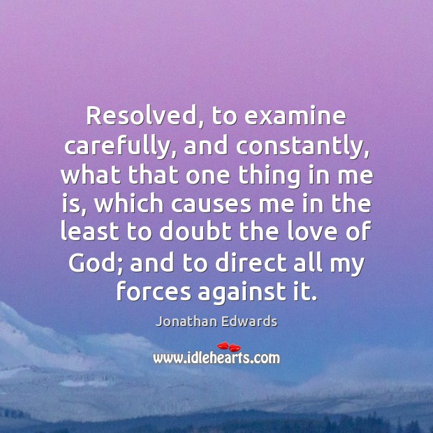 Resolved, to examine carefully, and constantly, what that one thing in me Jonathan Edwards Picture Quote