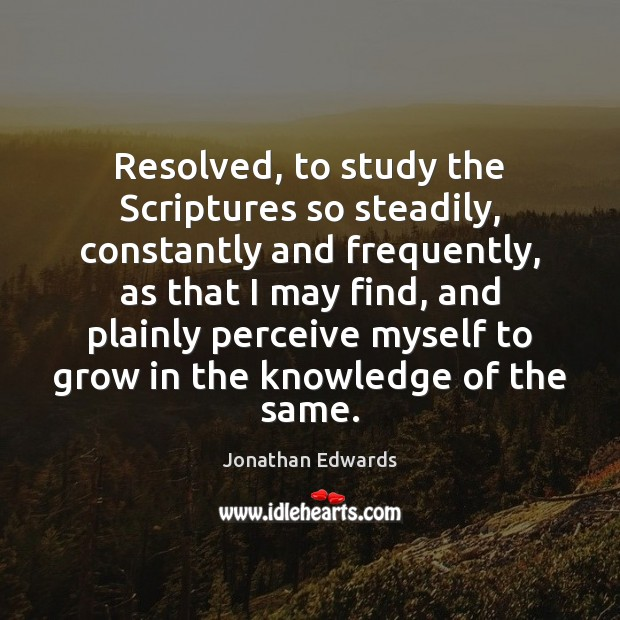 Resolved, to study the Scriptures so steadily, constantly and frequently, as that Jonathan Edwards Picture Quote