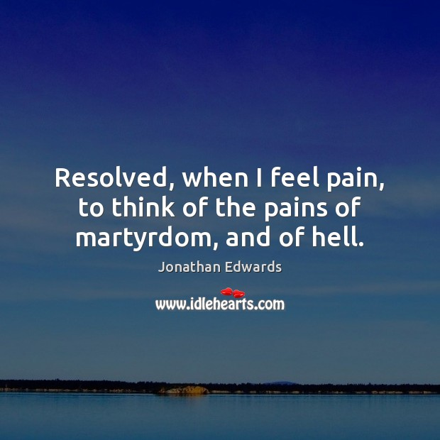 Resolved, when I feel pain, to think of the pains of martyrdom, and of hell. Jonathan Edwards Picture Quote