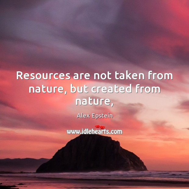 Image, Resources are not taken from nature, but created from nature,