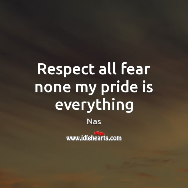 Respect all fear none my pride is everything Nas Picture Quote