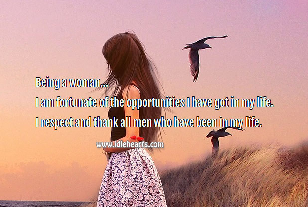 Image, Being a woman I am fortunate of the opportunities I have got in my life.