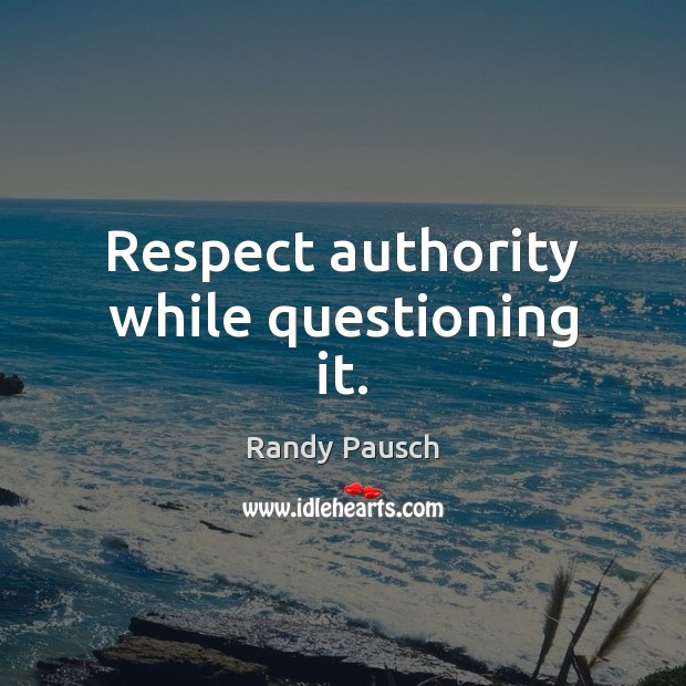 Respect authority while questioning it. Randy Pausch Picture Quote