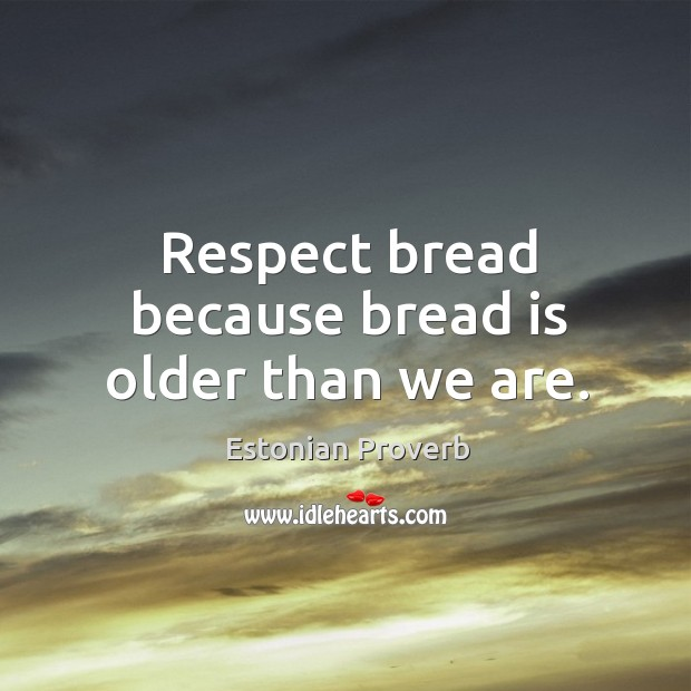 Image, Respect bread because bread is older than we are.