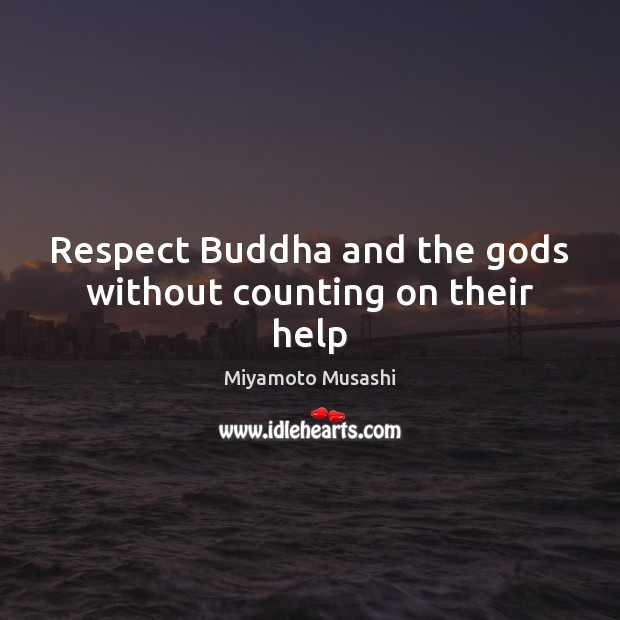 Respect Buddha and the Gods without counting on their help Miyamoto Musashi Picture Quote