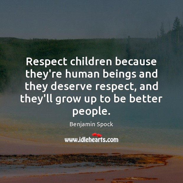 Respect children because they're human beings and they deserve respect, and they'll Image