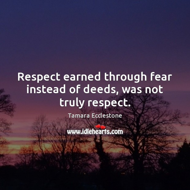 Respect Earned Through Fear Instead Of Deeds Was Not Truly Respect