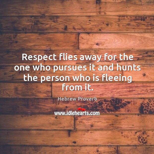 Respect flies away for the one who pursues it and hunts the person who is fleeing from it. Hebrew Proverbs Image
