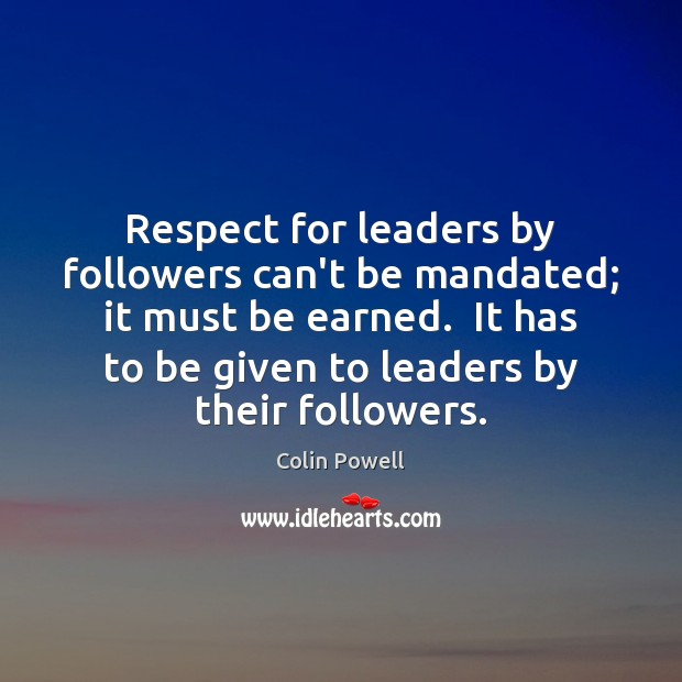 Respect for leaders by followers can't be mandated; it must be earned. Colin Powell Picture Quote