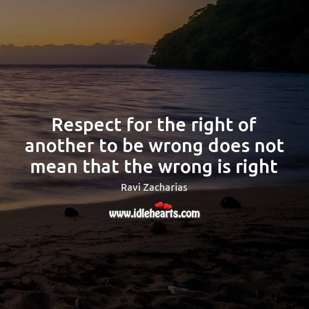 Respect for the right of another to be wrong does not mean that the wrong is right Ravi Zacharias Picture Quote