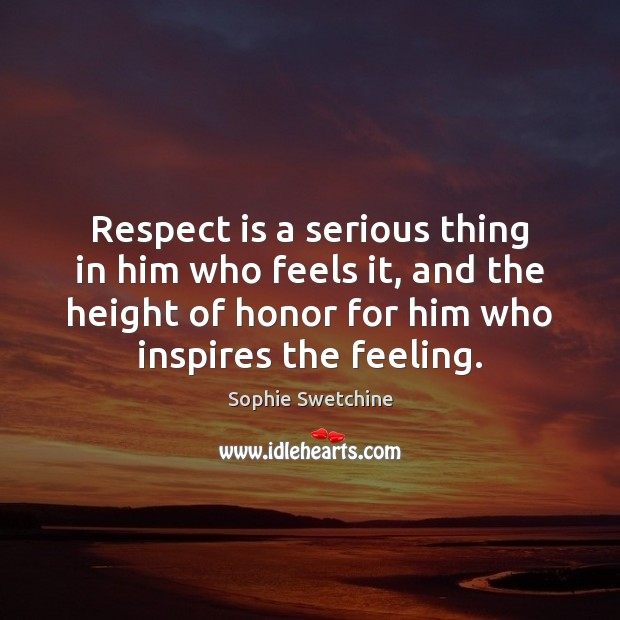 Respect is a serious thing in him who feels it, and the Sophie Swetchine Picture Quote