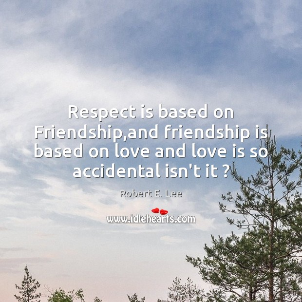 Respect is based on Friendship,and friendship is based on love and Robert E. Lee Picture Quote