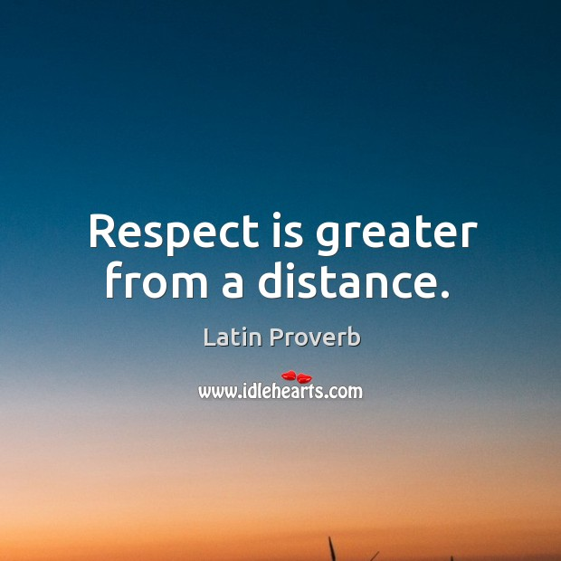 Respect is greater from a distance. Image
