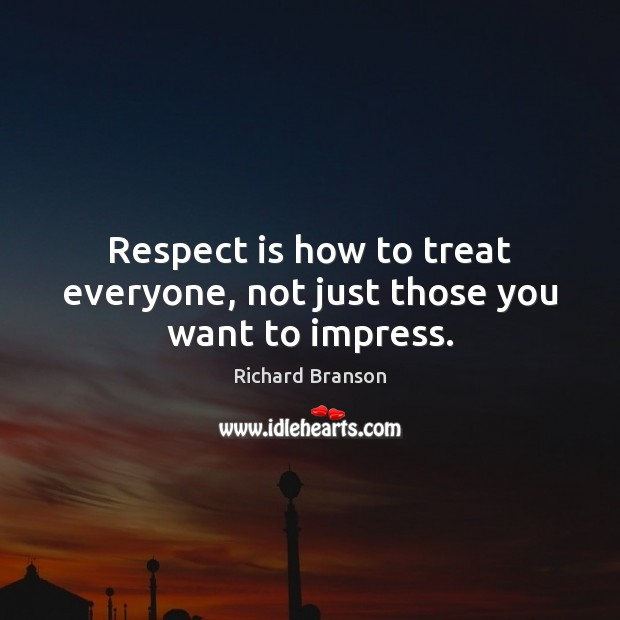 Respect is how to treat everyone, not just those you want to impress. Image