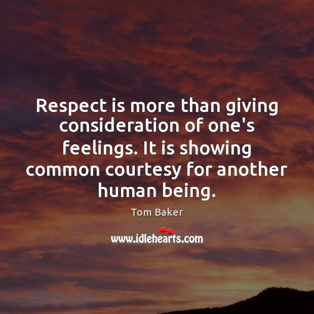 Respect is more than giving consideration of one's feelings. It is showing Tom Baker Picture Quote