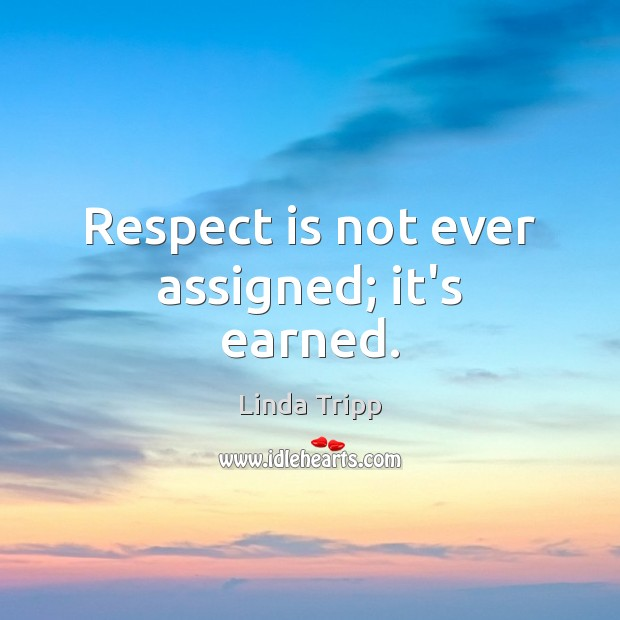 Respect is not ever assigned; it's earned. Image