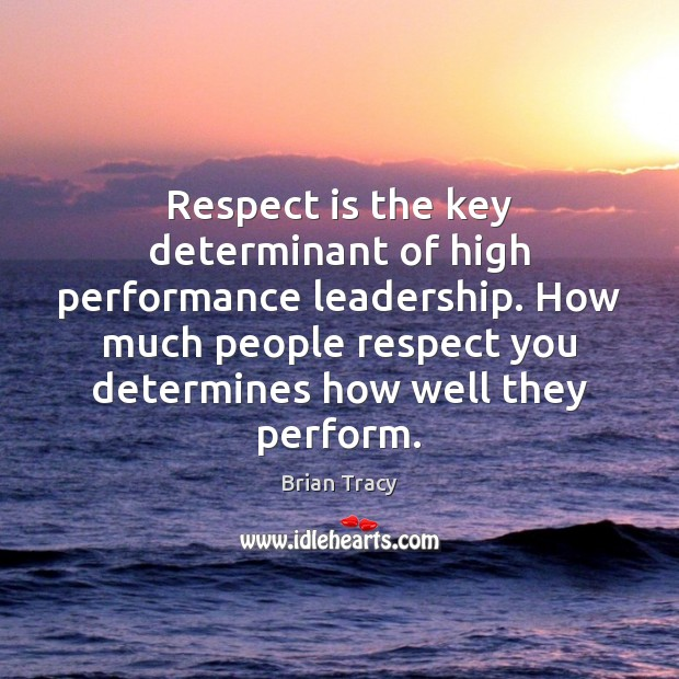 Respect is the key determinant of high performance leadership. How much people Image