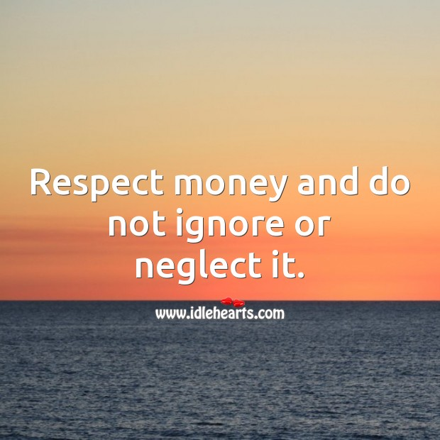 Respect money and do not ignore or neglect it. Money Quotes Image