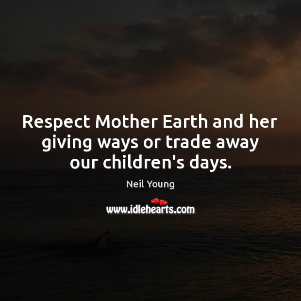 Respect Mother Earth and her giving ways or trade away our children's days. Image