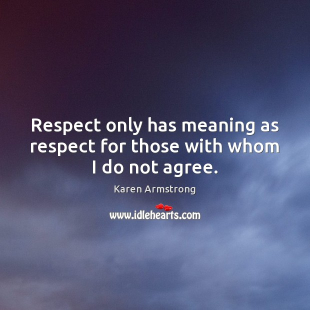 Respect only has meaning as respect for those with whom I do not agree. Karen Armstrong Picture Quote