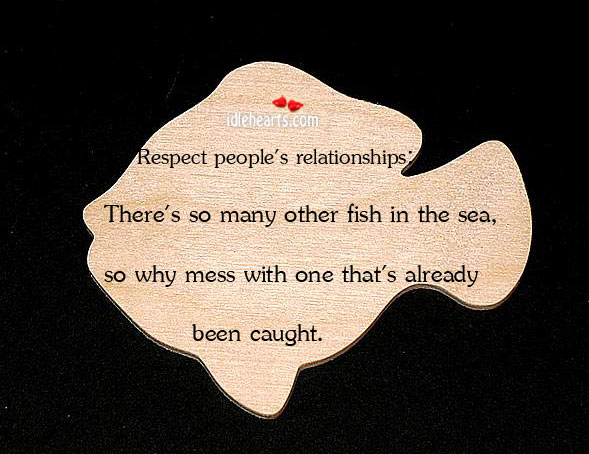 Respect People's Relationships: There's So Many Other Fish…