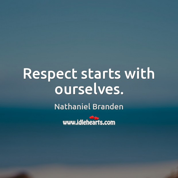 Respect starts with ourselves. Nathaniel Branden Picture Quote