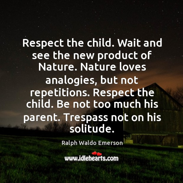 Respect the child. Wait and see the new product of nature. Nature loves analogies, but not repetitions. Image