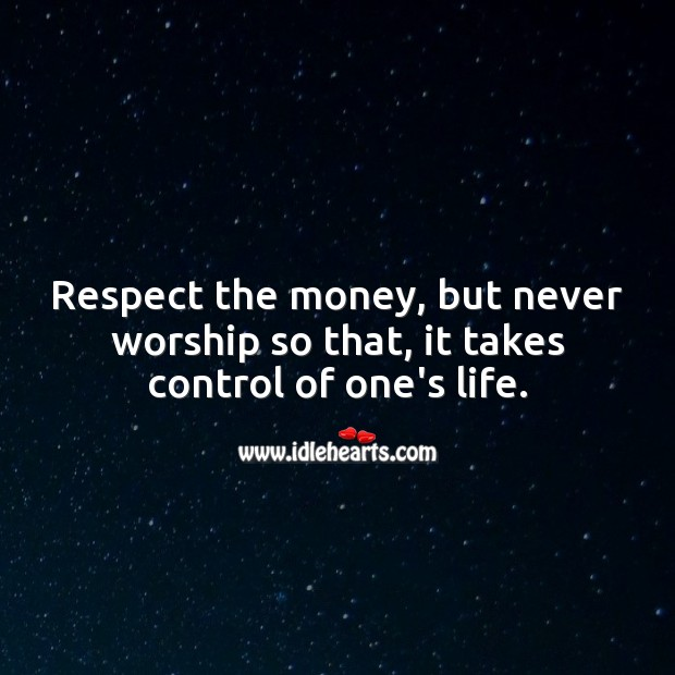 Respect the money, but never worship so that, it takes control of one's life. Money Quotes Image