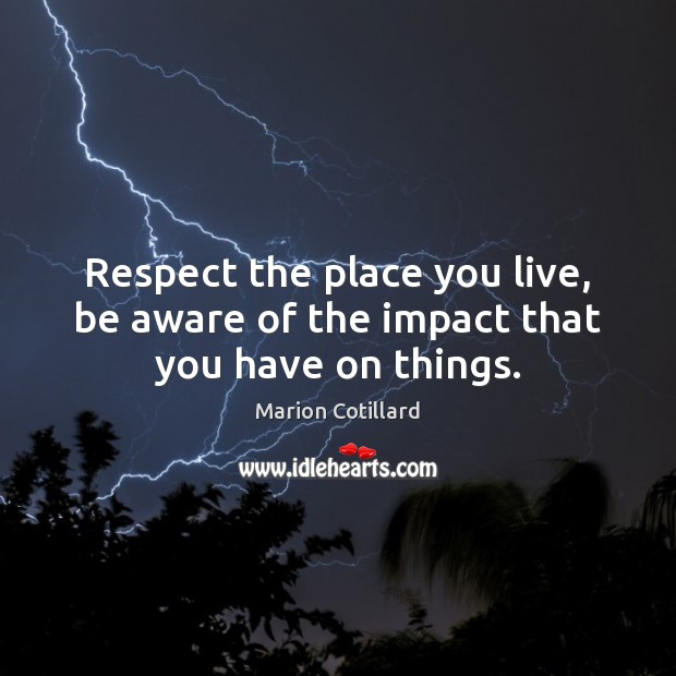 Respect the place you live, be aware of the impact that you have on things. Image