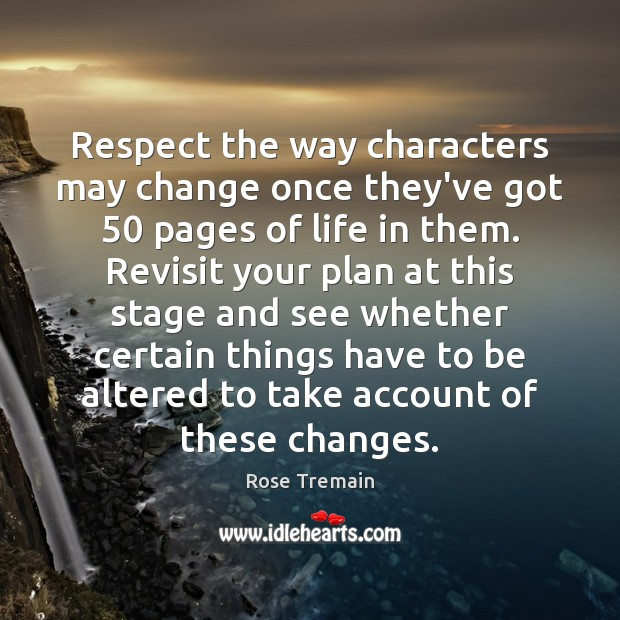 Respect the way characters may change once they've got 50 pages of life Rose Tremain Picture Quote