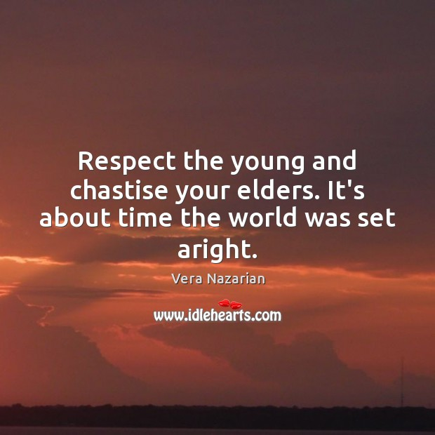 Respect the young and chastise your elders. It's about time the world was set aright. Vera Nazarian Picture Quote