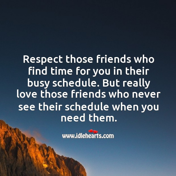 Respect those friends who find time for you in their busy schedule. Respect Quotes Image