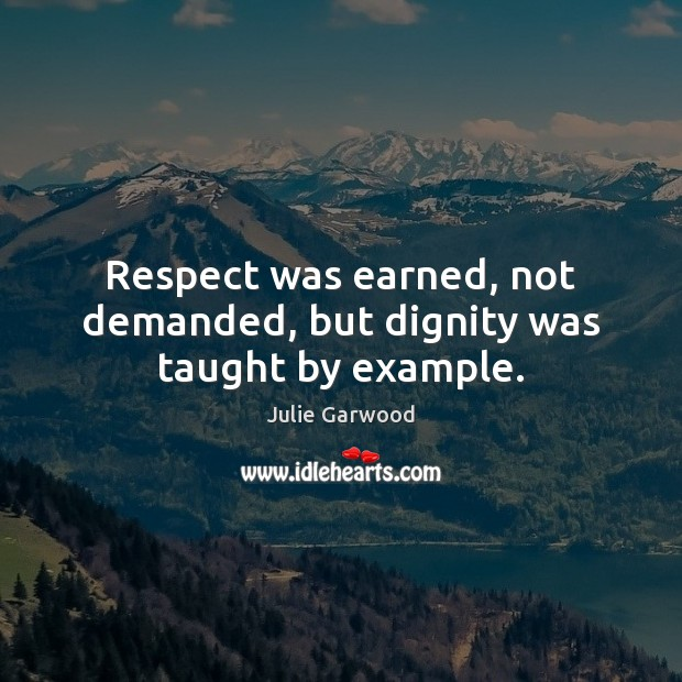 Respect was earned, not demanded, but dignity was taught by example. Image