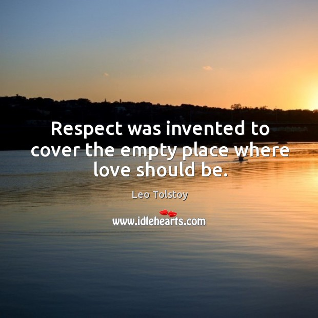 Image, Respect was invented to cover the empty place where love should be.