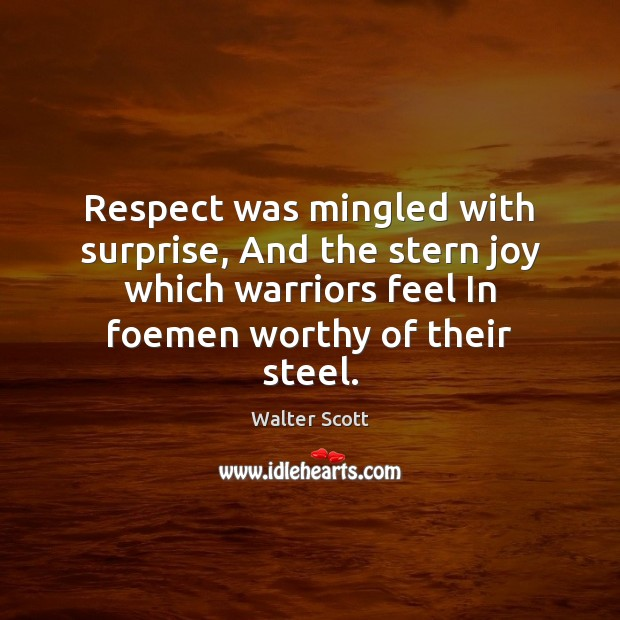 Respect was mingled with surprise, And the stern joy which warriors feel Walter Scott Picture Quote