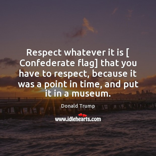 Respect whatever it is [ Confederate flag] that you have to respect, because Donald Trump Picture Quote