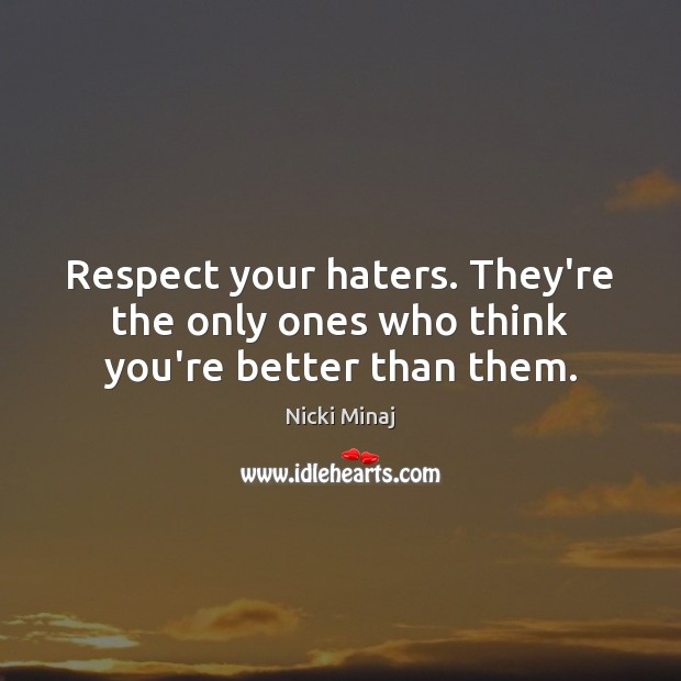 Image, Respect your haters. They're the only ones who think you're better than them.