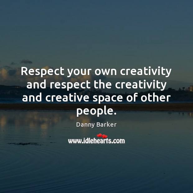 Respect your own creativity and respect the creativity and creative space of other people. Image